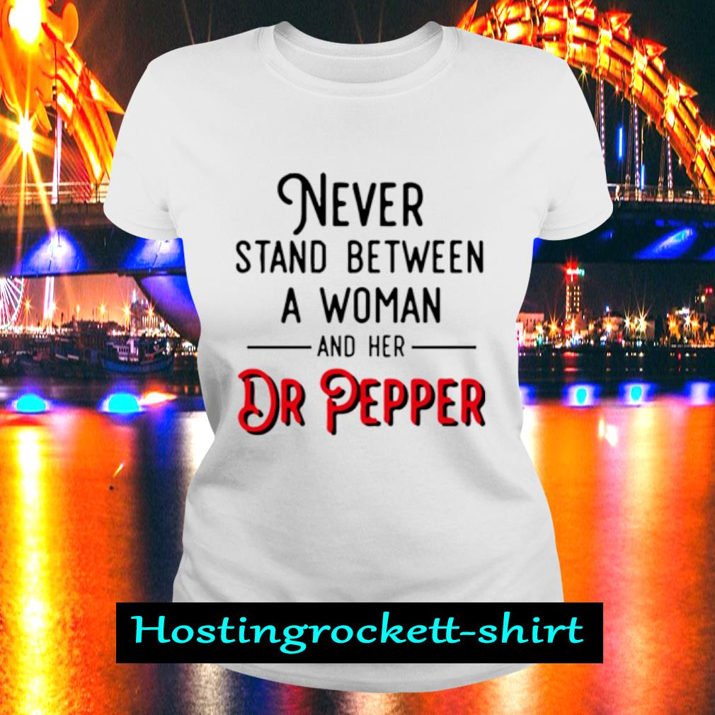 Never stand between a woman and her Dr Pepper s Ladies Tee