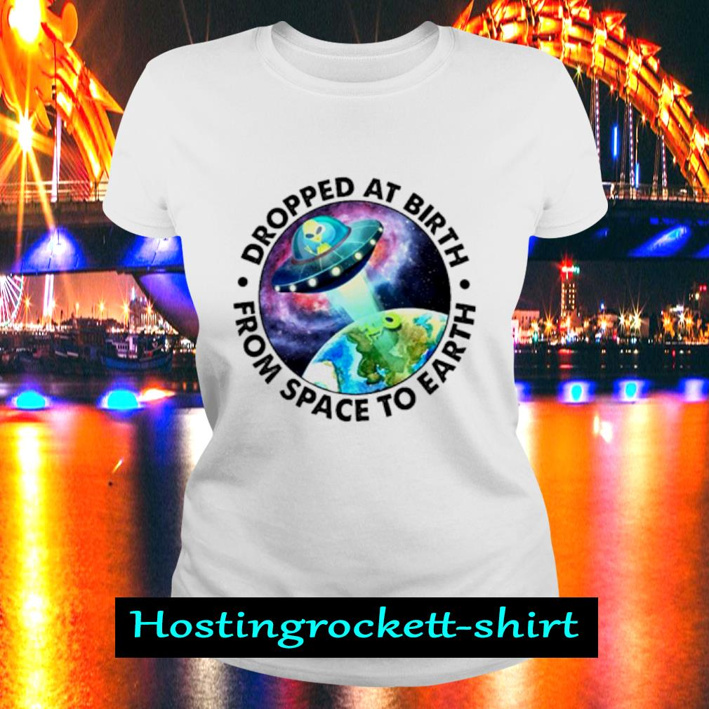 Ufo Alien Dropped at birth from space to Earth s Ladies Tee