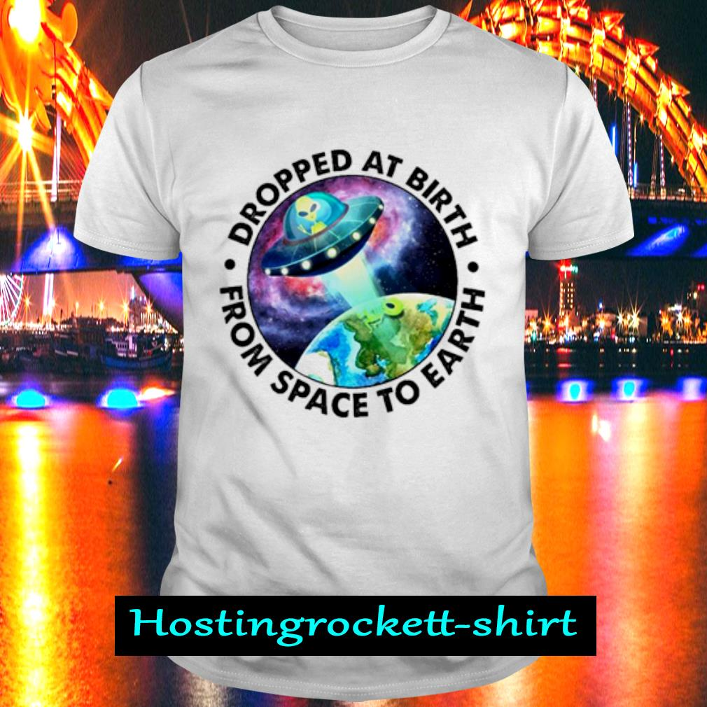 Ufo Alien Dropped at birth from space to Earth shirt