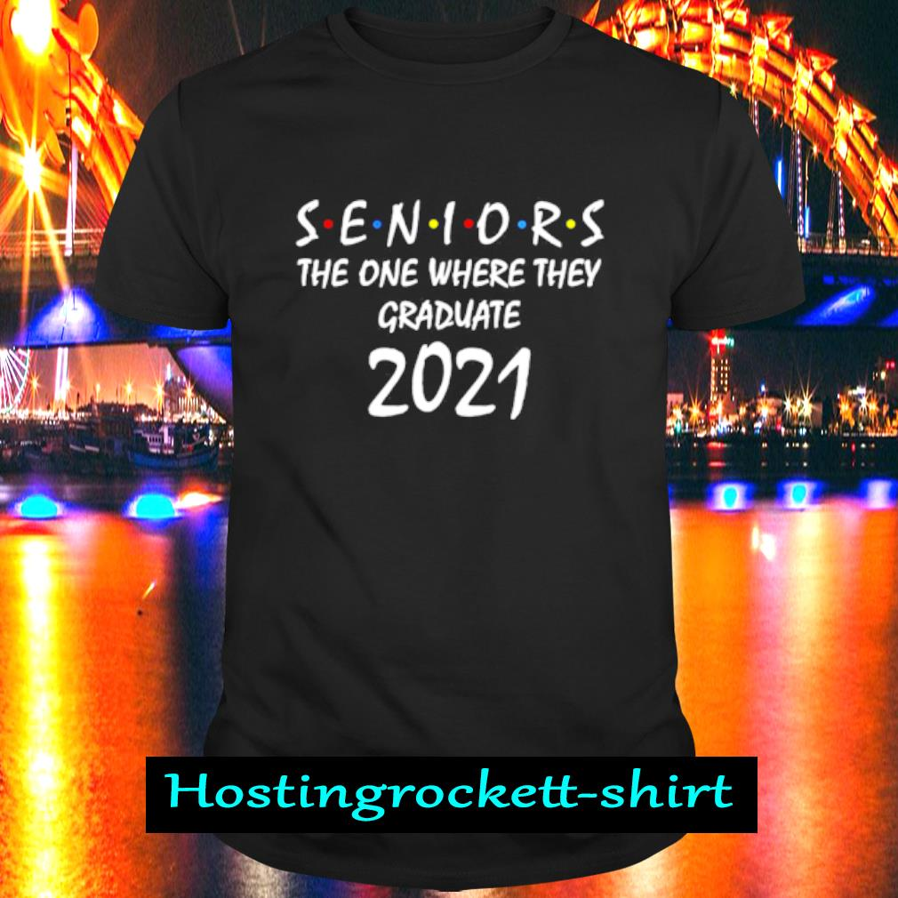 Seniors the one where they graduate 2021 shirt