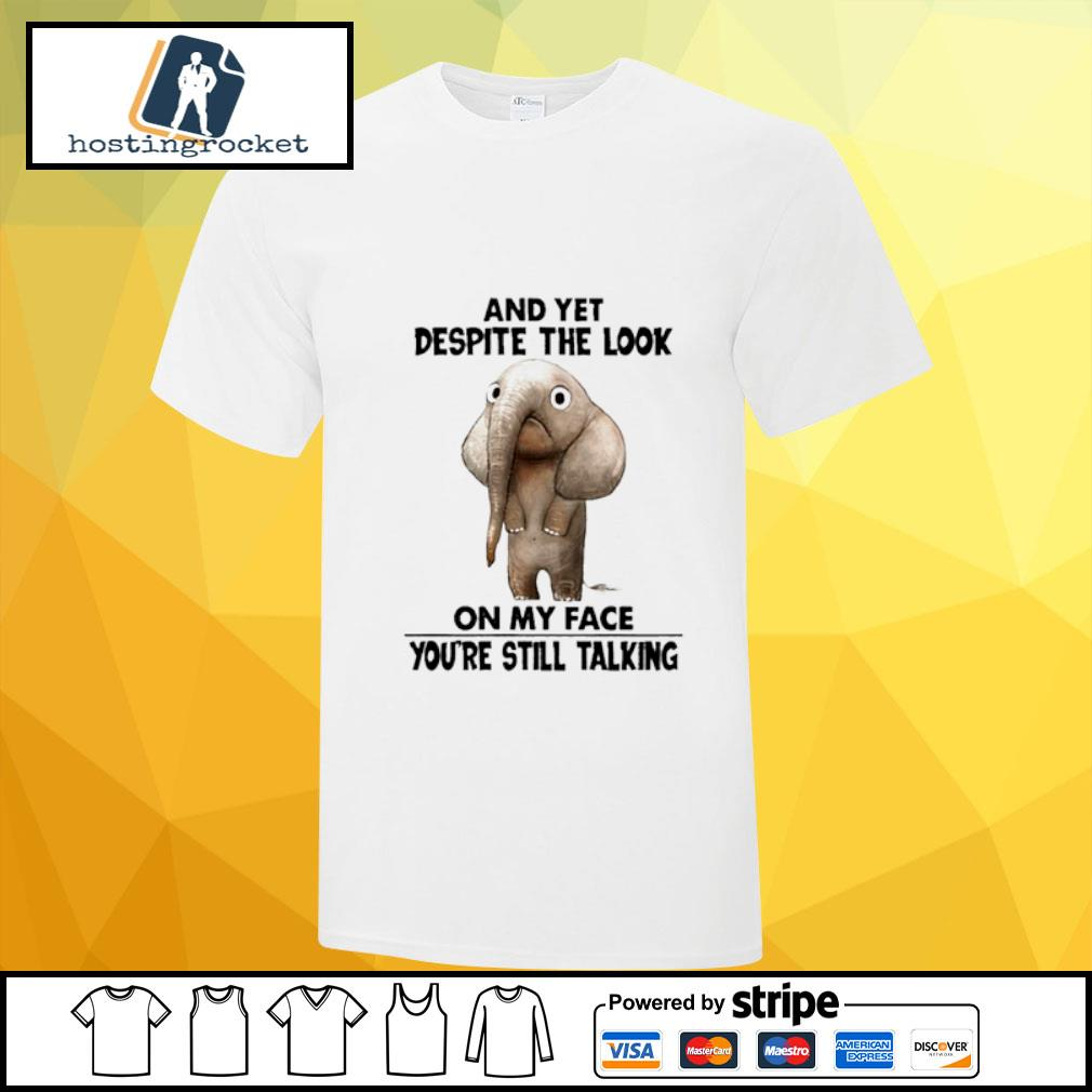 Elephant and yet despite the look on my face you're still talking shirt