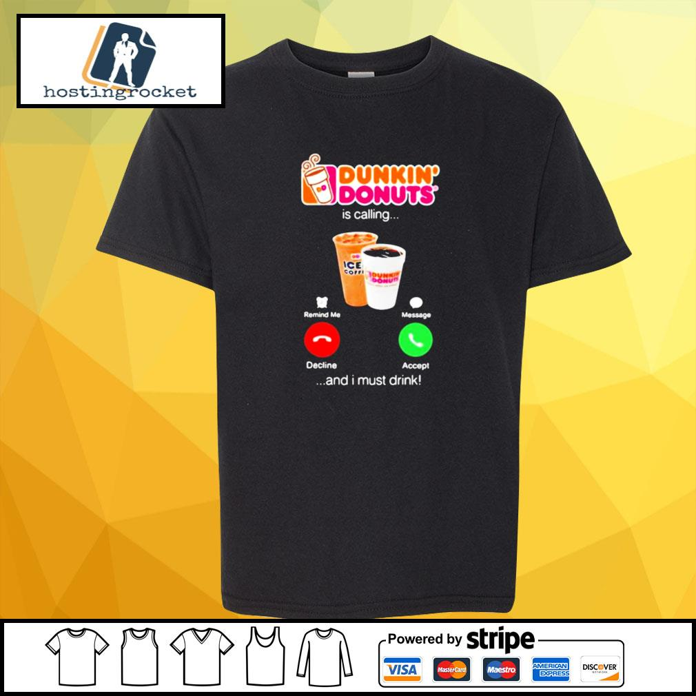 Dunkin donuts is calling and i must drink s shirt