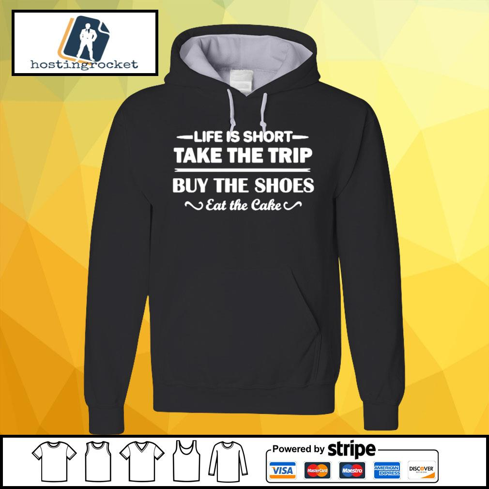 Life is short take the trip buy the shoes eat the cake s hoodie