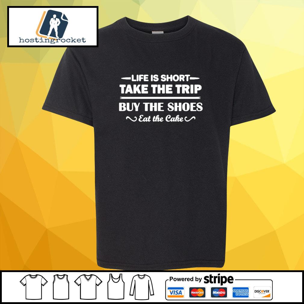 Life is short take the trip buy the shoes eat the cake s shirt