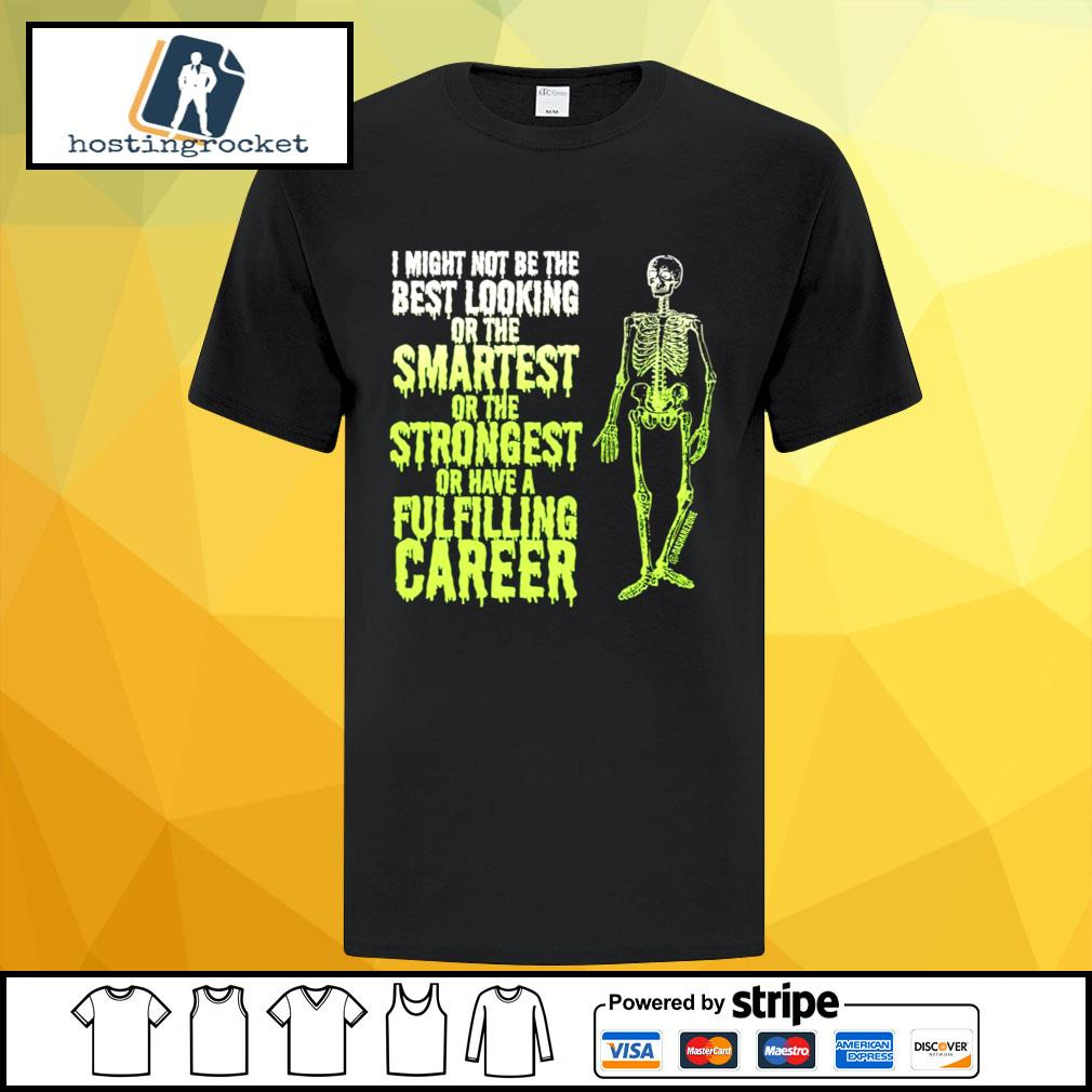 Skeleton I might not be the best looking or the smartest strongest shirt