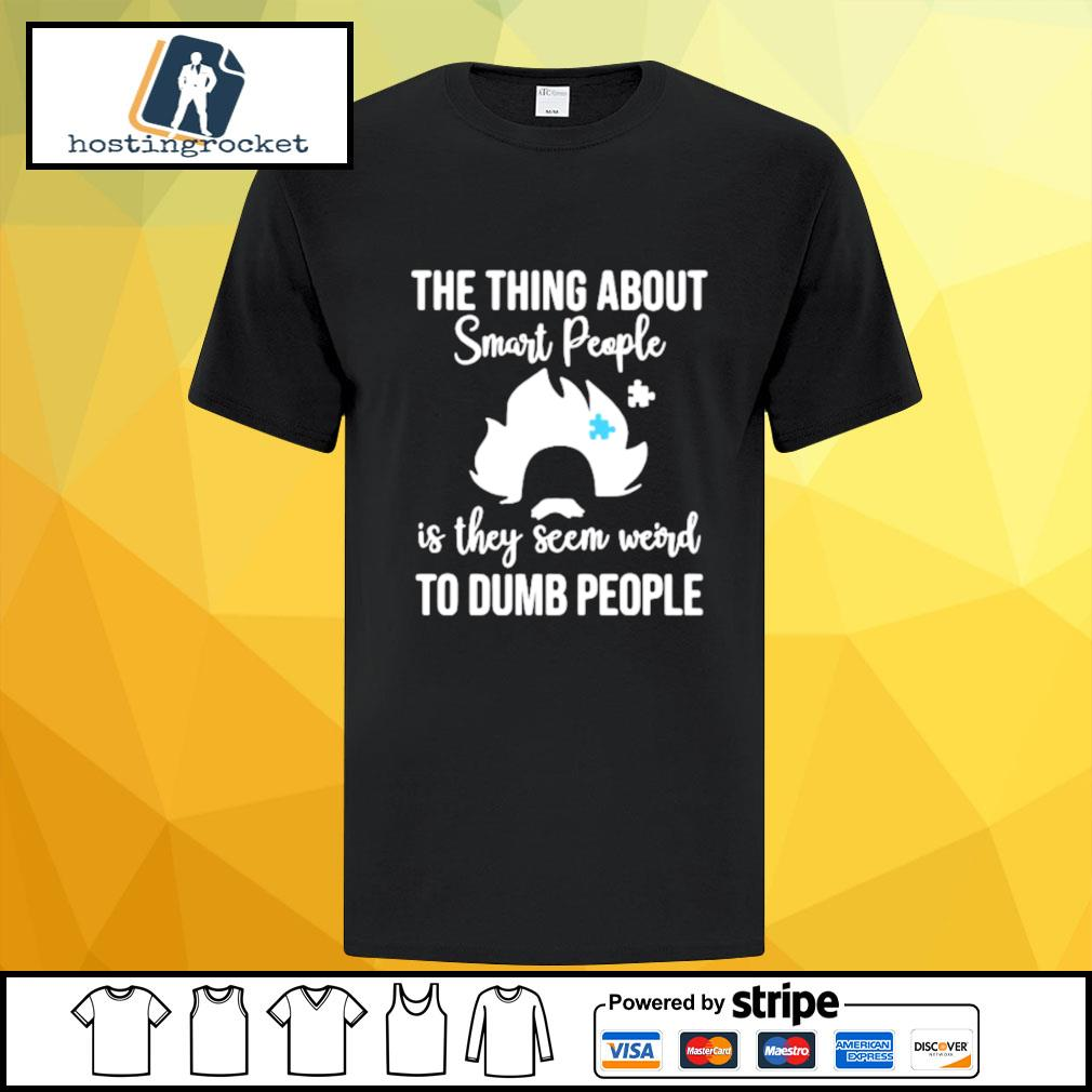 The thing about smart people is they seem weird to dumb people shirt